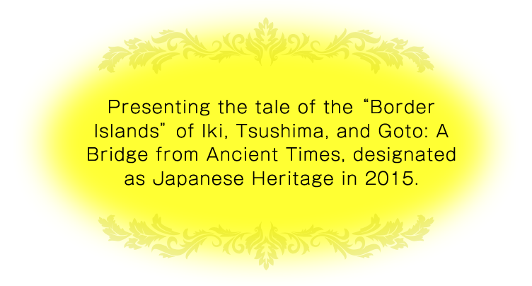 Presenting the tale of the Border Islands of Iki, Tsushima, and Goto: A Bridge from Ancient Times, designated as Japanese Heritage in 2015.